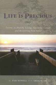 Life Is Precious: Lessons in Healthy Living, Surviving Cancer, and Recovering from Grief - Pam Howell, Greg Blair