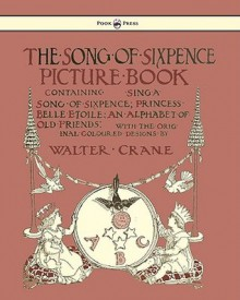 The Song Of Sixpence Picture Book Containing Sing A Song Of Sixpence, Princess Belle Etoile, An Alphabet Of Old Friends - Walter Crane