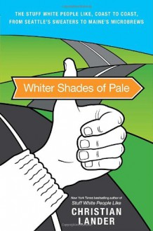 Whiter Shades of Pale: The Stuff White People Like, Coast to Coast, from Seattle's Sweaters to Maine's Microbrews - Christian Lander