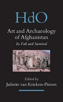 Art and Archaeology of Afghanistan: Its Fall and Survival: A Multi-Disciplinary Approach - Juliette Van Krieken-Pieters