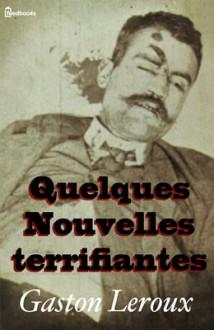QUELQUES NOUVELLES TERRIFIANTES - Gaston Leroux