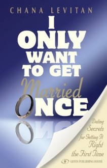 I Only Want to Get Married Once: Dating Secrets for Getting It Right the First Time - Chana Levitan