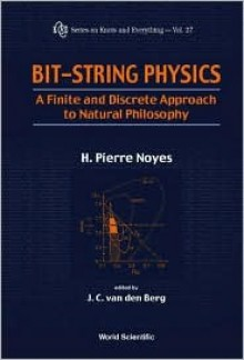 Bit-String Physics: A Finite & Discrete Approach to Natural Philosophy - H. Pierre Noyes