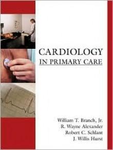 Cardiology in Primary Care - William T. Branch Jr., R. Wayne Alexander, Robert C. Schlant, J. Willis Hurst