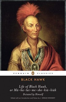 Life of Black Hawk, or Ma-ka-tai-me-she-kia-kiak: Dictated by Himself - Black Hawk,J. Gerald Kennedy