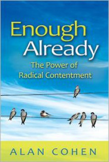 Enough Already: The Power of Radical Contentment - Alan Cohen