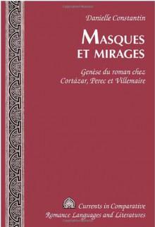 Masques Et Mirages: Genese Du Roman Chez Cortazar, Perec Et Villemaire - Danielle Constantin