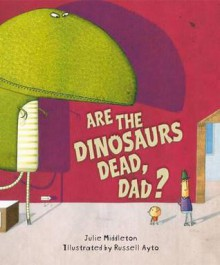 Are the Dinosaurs Dead, Dad?. Julie Middleton - Julie Middleton