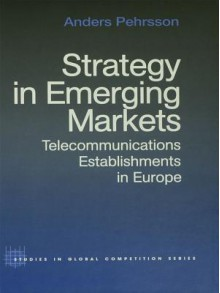Strategy in Emerging Markets: Telecommunications Establishments in Europe (Routledge Studies in Global Competition) - Anders Pehrsson