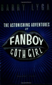 The Astonishing Adventures of Fanboy and Goth Girl by Lyga, Barry (2007) Paperback - Barry Lyga