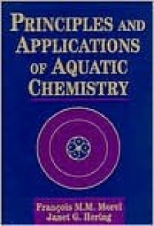 Principles and Applications of Aquatic Chemistry - François M.M. Morel
