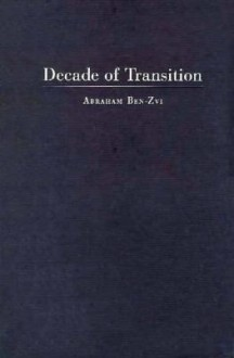 Decade of Transition: Eisenhower, Kennedy, and the Origins of the American-Israeli Alliance - Abraham Ben-Zvi