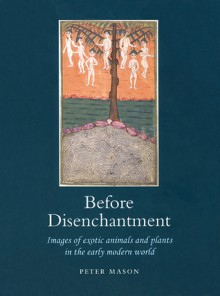 Before Disenchantment: Images of Exotic Animals and Plants in the Early Modern World - Peter Mason