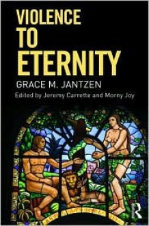 Violence to Eternity. Grace Jantzen - Grace M. Jantzen, Jeremy R. Carrette, Morny Joy