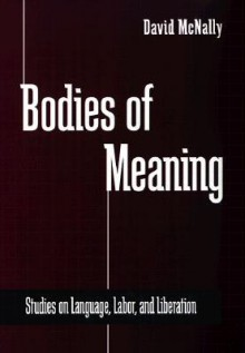Bodies of Meaning: Studies on Language, Labor, and Liberation - David McNally