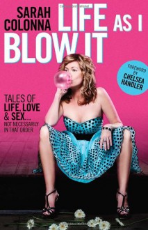 Life As I Blow It: Tales Of Love, Life & Sex . . . Not Necessarily In That Order - Sarah Colonna, Chelsea Handler
