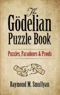 The Gödelian Puzzle Book: Puzzles, Paradoxes and Proofs - Raymond M. Smullyan