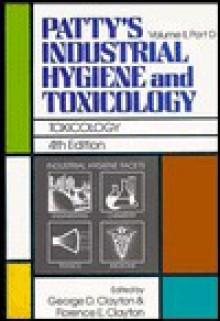 Patty's Industrial Hygiene and Toxicology, Toxicology - George D. Clayton, Florence E. Clayton