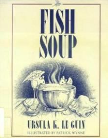 Fish Soup - Ursula K. Le Guin,Patrick Wynne