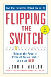 Flipping the Switch...: Unleash the Power of Personal Accountability Using the QBQ! - John G. Miller