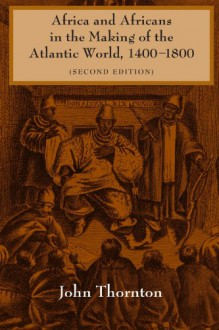 Africa and Africans in the Making of the Atlantic World, 1400-1800 - John Thornton