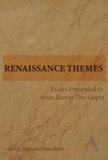 Renaissance Themes: Essays Presented to Arun Kumar Das Gupta - Sukanta Chaudhuri