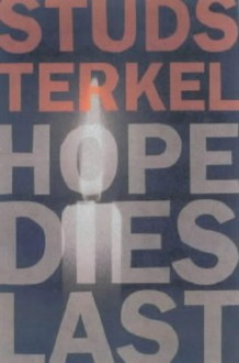 Hope Dies Last: Keeping the Faith in Difficult Times - Studs Terkel