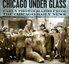 Chicago under Glass: Early Photographs from the Chicago Daily News - Mark Jacob, Richard Cahan, Chicago Historical Society, Chicago History Museum, Rick Kogan