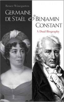Germaine de Stael and Benjamin Constant: A Dual Biography - Renee Winegarten