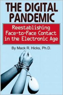 The Digital Pandemic: Reestablishing Face-To-Face Contact in the Electronic Age - Mack Hicks