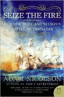 Seize the Fire: Heroism, Duty, and Nelson's Battle of Trafalgar - Adam Nicolson