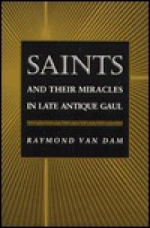 Saints and Their Miracles in Late Antique Gaul - Raymond Van Dam