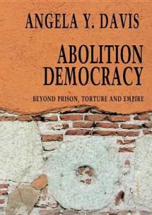 Abolition Democracy: Beyond Empire, Prisons, and Torture - Angela Y. Davis