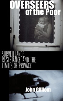 Overseers of the Poor: Surveillance, Resistance, and the Limits of Privacy - John Gilliom