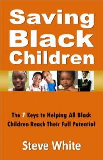 Saving Black Children: The 7 Keys to Helping All Black Children Reach Their Full Potential - Steve White