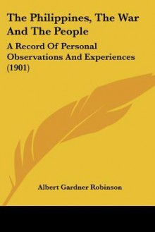 The Philippines, the War and the People: A Record of Personal Observations and Experiences (1901) - Albert Robinson