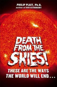Death from the Skies!: These Are the Ways the World Will End... - Philip Plait