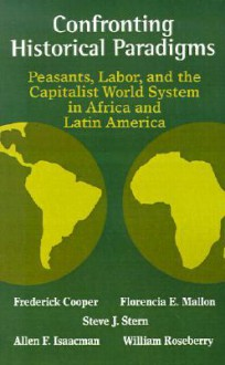 Confronting Historical Paradigms: Peasants, Labor, And The Capitalist World System - Frederick Cooper, Florencia E. Mallon, Allen F. Isaacman, Steve J. Stern, William Roseberry