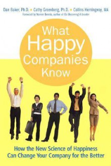 What Happy Companies Know: How the New Science of Happiness Can Change Your Company for the Better - Dan Baker, Collins Hemingway