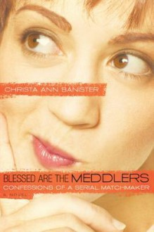 Blessed Are the Meddlers: Confessions of a Serial Matchmaker - Christa Banister