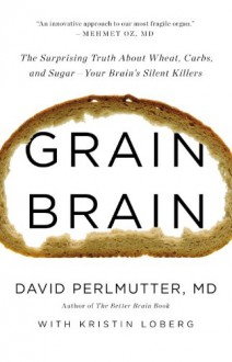 Grain Brain: The Surprising Truth about Wheat, Carbs, and Sugar--Your Brain's Silent Killers - Kristin Loberg, David Perlmutter