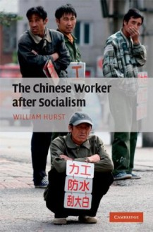 The Chinese Worker after Socialism - William Hurst