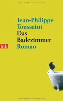 Das Badezimmer: Roman - Jean-Philippe Toussaint