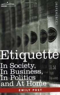 ETIQUETTE: In Society, In Business, In Politics and At Home - Emily Post