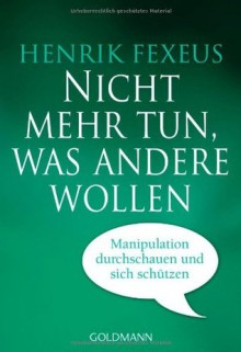 Nicht mehr tun, was andere wollen: Manipulation durchschauen und sich schützen - Henrik Fexeus
