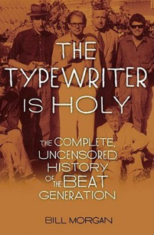 The Typewriter Is Holy: the Complete, Uncensored History of the Beat Generation - William Morgan, Bill Morgan