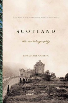 Scotland: An Autobiography: 2,000 Years of Scottish History by Those Who Saw It Happen - Rosemary Goring