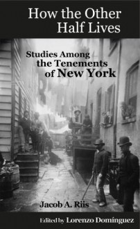 How the Other Half Lives: Studies Among the Tenements of New York (with 100+ endnotes) - Jacob Riis, Richard Hoe Lawrence, Henry G. Piffard, Enzo Domínguez, Lorenzo Dominguez, Victor Perard, W.T. Fitler, Kenyon Cox