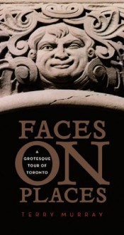 Faces On Places: A Grotesque Tour Of Toronto - Terry Murray, Christopher Hume, Joe Chiffriller