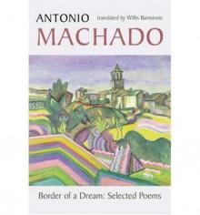 Border of a Dream: Selected Poems - Antonio Machado, Willis Barnstone, John Dos Passos